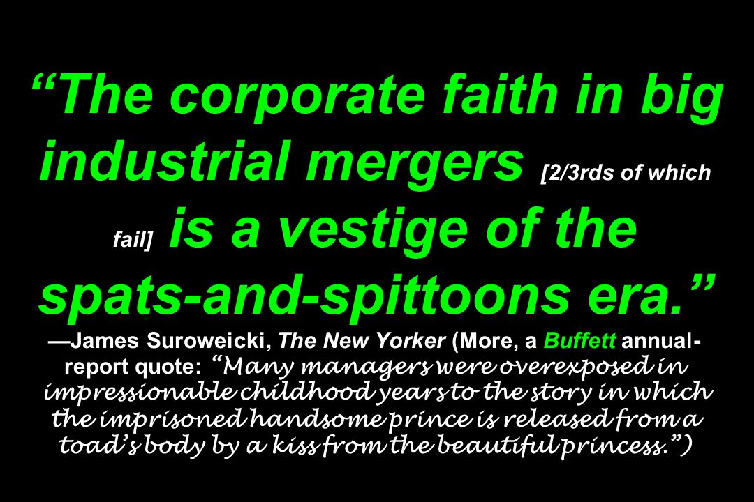 The corporate faith in big industrial mergers [2/3rds of which fail] is a vestige of the spats-and-spittoons era. —James Suroweicki, The New Yorker (More, a Buffett annual-report quote: Many managers were overexposed in impressionable childhood years to the story in which the imprisoned handsome prince is released from a toad's body by a kiss from the beautiful princess. )